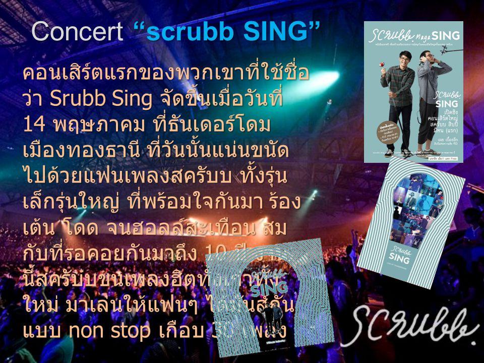 Concert scrubb SING คอนเสิร์ตแรกของพวกเขาที่ใช้ชื่อ ว่า Srubb Sing จัดขึ้นเมื่อวันที่ 14 พฤษภาคม ที่ธันเดอร์โดม เมืองทองธานี ที่วันนั้นแน่นขนัด ไปด้วยแฟนเพลงสครับบ ทั้งรุ่น เล็กรุ่นใหญ่ ที่พร้อมใจกันมา ร้อง เต้น โดด จนฮอลล์สะเทือน สม กับที่รอคอยกันมาถึง 10 ปี งาน นี้สครับบขนเพลงฮิตทั้งเก่าทั้ง ใหม่ มาเล่นให้แฟนๆ ได้มันส์กัน แบบ non stop เกือบ 30 เพลง