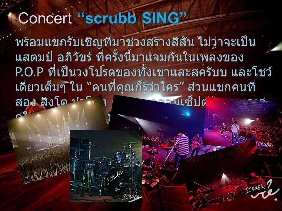 Concert scrubb SING พร้อมแขกรับเชิญที่มาช่วงสร้างสีสัน ไม่ว่าจะเป็น แสตมป์ อภิวัขร์ ที่ครั้งนี้มาแจมกันในเพลงของ P.O.P ที่เป็นวงโปรดของทั้งเขาและสครับบ และโชว์ เดี่ยวเต็มๆ ใน คนที่คุณก็รู้ว่าใคร ส่วนแขกคนที่ สอง สิงโต นำโชค ก็ไม่หลุดคอนเซ็ปต์ถือ อูคูเลเล่ คู่ใจออกมาโชว์สดบนเวทีเรียกเสียงตบมือได้ดังสนั่น