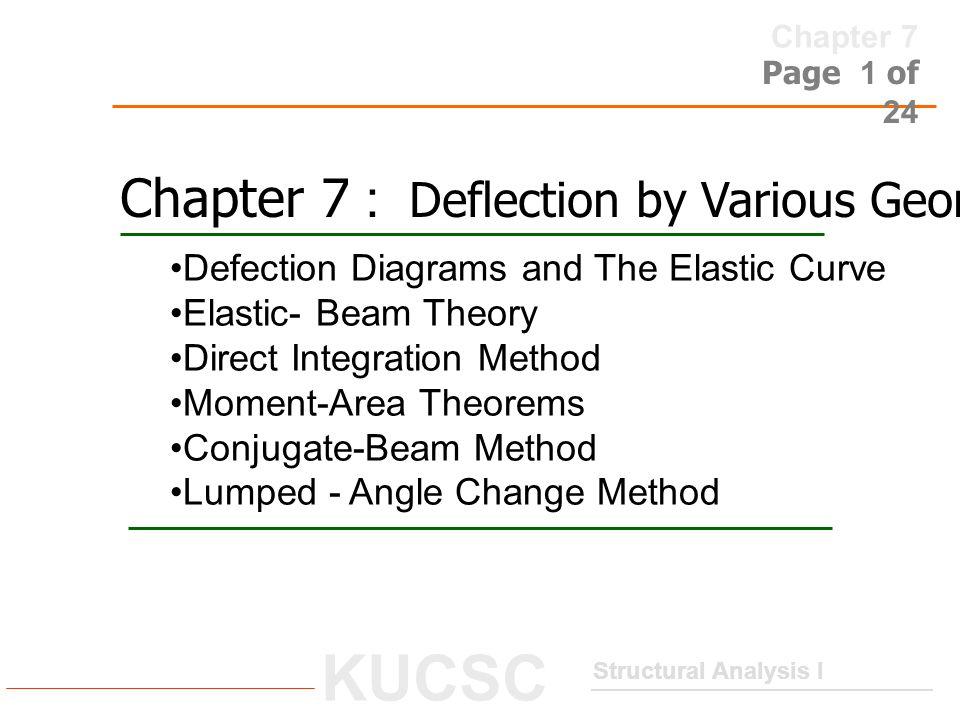 Chapter 7 Structural Analysis I KUCSC Page 2 of 24 Defection Diagrams and The Elastic Curve เมื่อมีแรงมากระทำกับโครงสร้างนอกจากจะทำให้เกิดแรงภายในแล้ว ยัง ทำให้โครงสร้างนั้น เกิดการเคลื่อนที่ (Displacement) ด้วย ซึ่ง หมายความรวมทั้ง การโก่งตัว (Deflection) และการหมุน (Rotation) สำหรับในบทนี้ จะคำนวณหา Displacement ที่เกิดขึ้นใน Beam และ Frame โดยจะพิจารณาเฉพาะกรณีของ Bending Moment คุณสมบัติ ของโครงสร้างจะต้องมีการยืดหยุ่นเป็นแบบเส้นตรง (linear elastic material) และ การเคลื่อนที่ เป็นแบบ Small Displacement u1u1 u2u2  Displacement of Frame Joint 10 m.