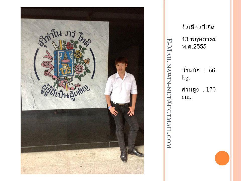 E-M AIL NAWIN - NUT @ HOTMAIL. COM วันเดือนปีเกิด 13 พฤษภาคม พ. ศ.2555 น้ำหนัก : 66 kg. ส่วนสูง : 170 cm.