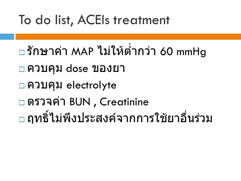To do list, ACEIs treatment  รักษาค่า MAP ไม่ให้ต่ำกว่า 60 mmHg  ควบคุม dose ของยา  ควบคุม electrolyte  ตรวจค่า BUN, Creatinine  ฤทธิ์ไม่พึงประสงค์จากการใช้ยาอื่นร่วม