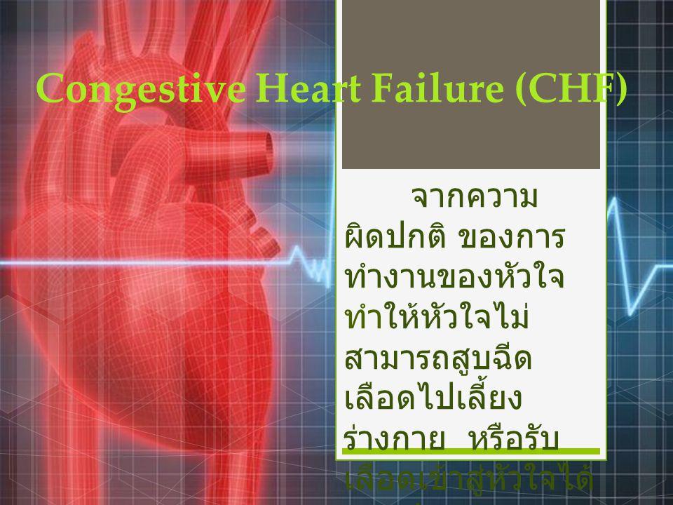 Congestive Heart Failure (CHF) จากความ ผิดปกติ ของการ ทำงานของหัวใจ ทำให้หัวใจไม่ สามารถสูบฉีด เลือดไปเลี้ยง ร่างกาย หรือรับ เลือดเข้าสู่หัวใจได้ ตามปกติ