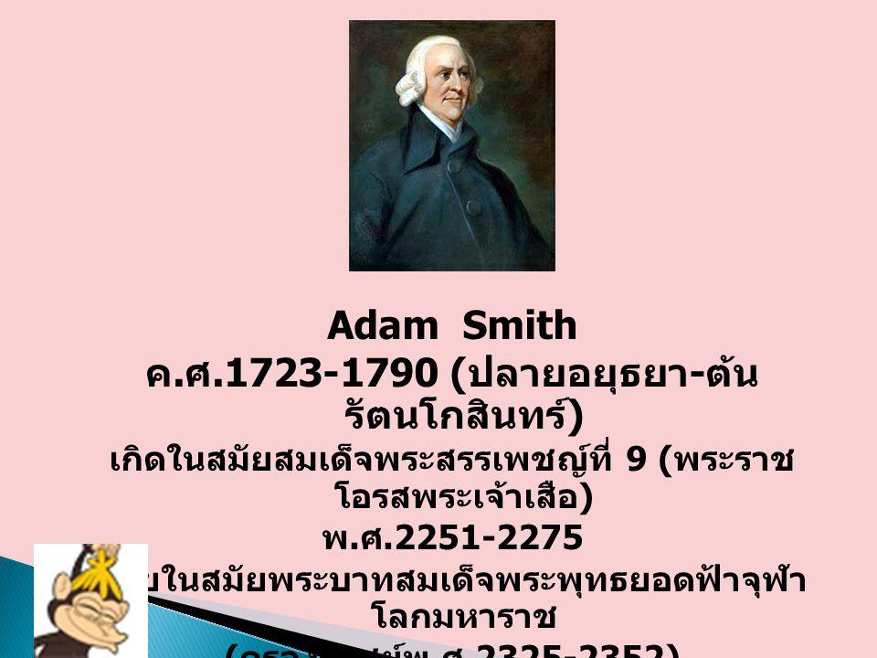 Adam Smith ค. ศ.1723-1790 ( ปลายอยุธยา - ต้น รัตนโกสินทร์ ) เกิดในสมัยสมเด็จพระสรรเพชญ์ที่ 9 ( พระราช โอรสพระเจ้าเสือ ) พ. ศ.2251-2275 ตายในสมัยพระบาท