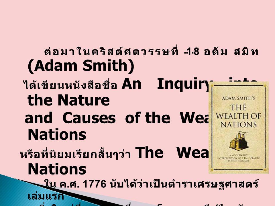 ต่อมาในคริสต์ศตวรรษที่ 18 อดัม สมิท (Adam Smith) ได้เขียนหนังสือชื่อ An Inquiry into the Nature and Causes of the Wealth of Nations หรือที่นิยมเรียกสั