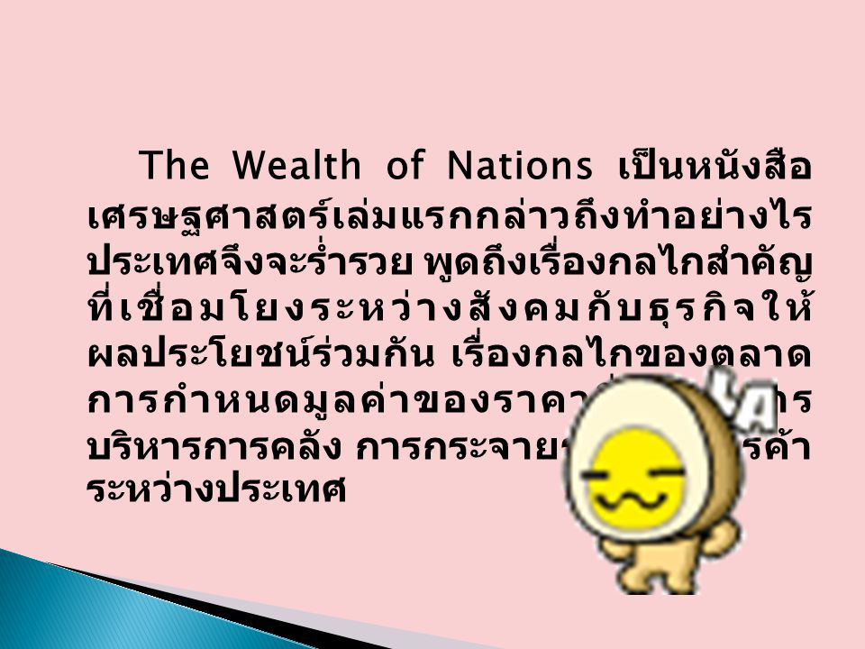 The Wealth of Nations เป็นหนังสือ เศรษฐศาสตร์เล่มแรกกล่าวถึงทำอย่างไร ประเทศจึงจะร่ำรวย พูดถึงเรื่องกลไกสำคัญ ที่เชื่อมโยงระหว่างสังคมกับธุรกิจให้ ผลป