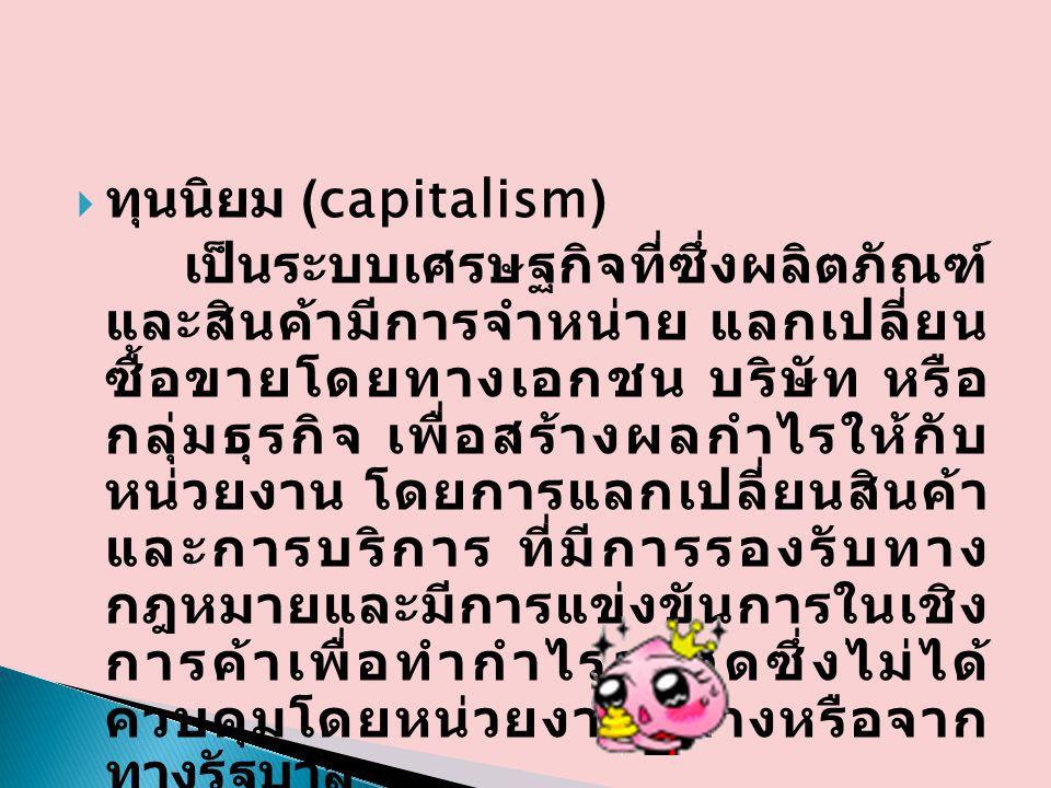  ทุนนิยม (capitalism) เป็นระบบเศรษฐกิจที่ซึ่งผลิตภัณฑ์ และสินค้ามีการจำหน่าย แลกเปลี่ยน ซื้อขายโดยทางเอกชน บริษัท หรือ กลุ่มธุรกิจ เพื่อสร้างผลกำไรให