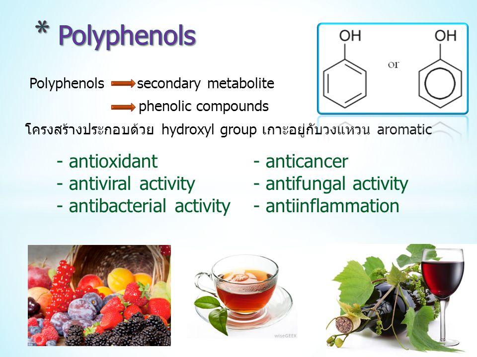 Polyphenols secondary metabolite phenolic compounds โครงสร้างประกอบด้วย hydroxyl group เกาะอยู่กับวงแหวน aromatic - antioxidant - anticancer - antiviral activity - antifungal activity - antibacterial activity - antiinflammation
