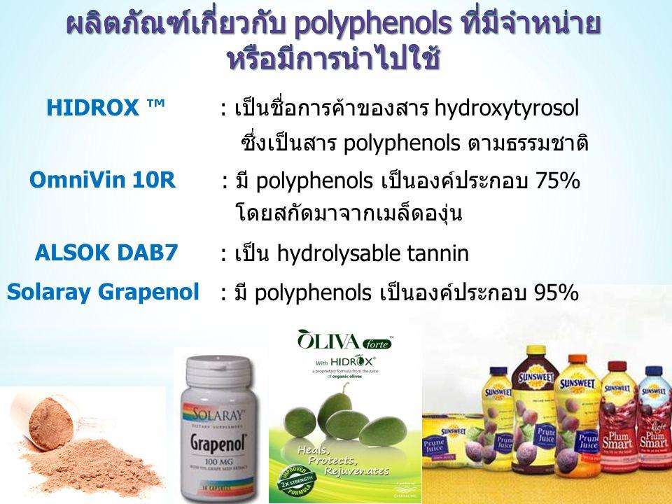 : เป็นชื่อการค้าของสาร hydroxytyrosol ซึ่งเป็นสาร polyphenols ตามธรรมชาติ HIDROX ™ OmniVin 10R : มี polyphenols เป็นองค์ประกอบ 75% โดยสกัดมาจากเมล็ดองุ่น ALSOK DAB7 : เป็น hydrolysable tannin Solaray Grapenol: มี polyphenols เป็นองค์ประกอบ 95%