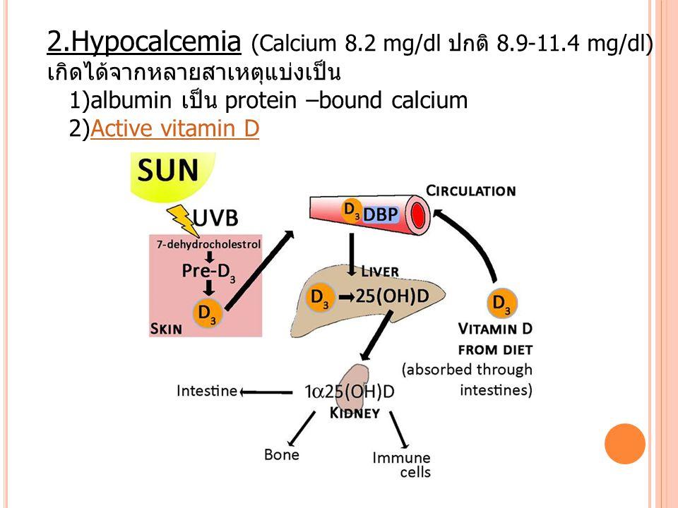 2.Hypocalcemia (Calcium 8.2 mg/dl ปกติ 8.9-11.4 mg/dl) เกิดได้จากหลายสาเหตุแบ่งเป็น 1)albumin เป็น protein –bound calcium 2)Active vitamin DActive vit