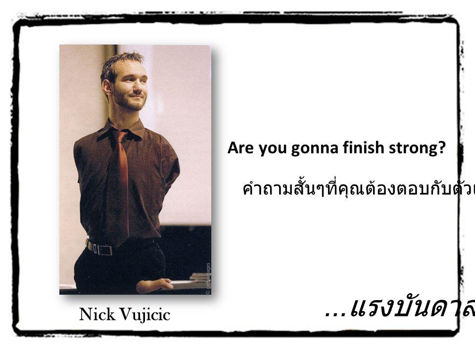 Are you gonna finish strong? คำถามสั้นๆที่คุณต้องตอบกับตัวเอง... Nick Vujicic... แรงบันดาลใจ