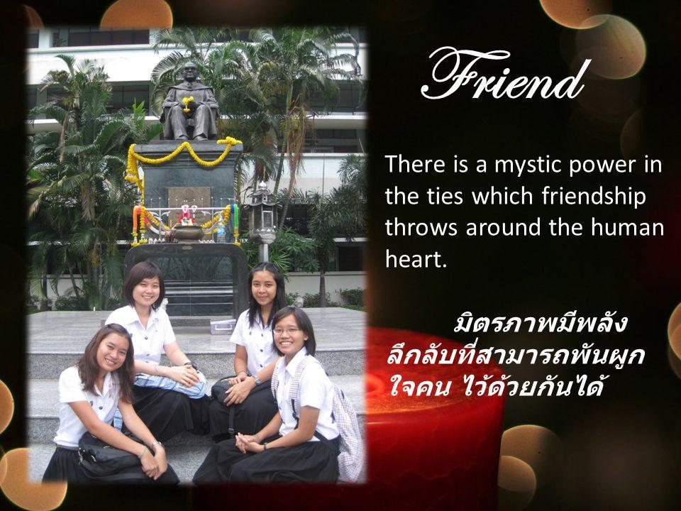 Friend There is a mystic power in the ties which friendship throws around the human heart. มิตรภาพมีพลัง ลึกลับที่สามารถพันผูก ใจคน ไว้ด้วยกันได้