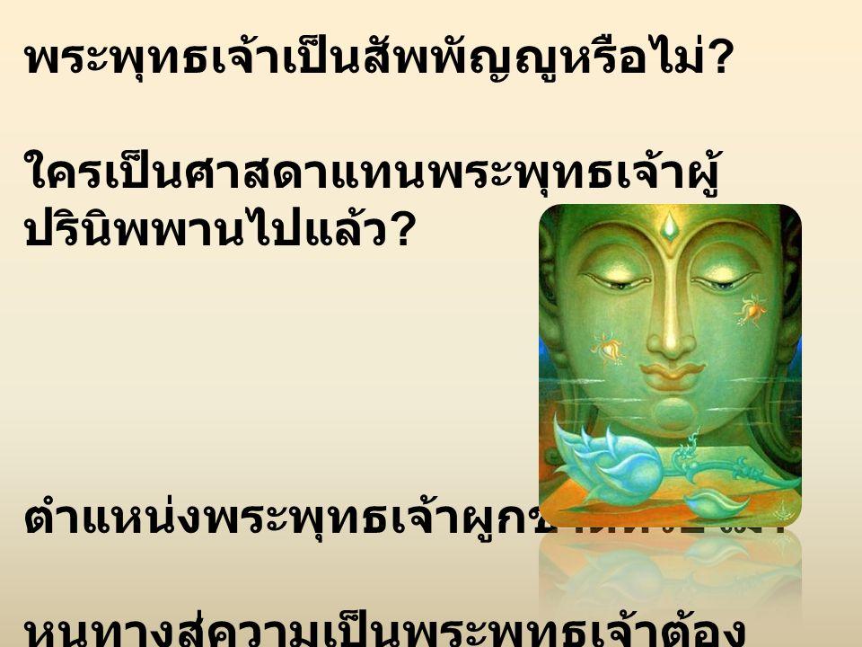 พระพุทธเจ้าเป็นสัพพัญญูหรือไม่ ? ใครเป็นศาสดาแทนพระพุทธเจ้าผู้ ปรินิพพานไปแล้ว ? ตำแหน่งพระพุทธเจ้าผูกขาดหรือไม่ ? หนทางสู่ความเป็นพระพุทธเจ้าต้อง ปฏิ