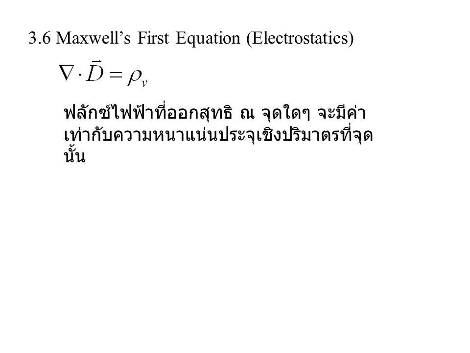 3.6 Maxwell's First Equation (Electrostatics) ฟลักซ์ไฟฟ้าที่ออกสุทธิ ณ จุดใดๆ จะมีค่า เท่ากับความหนาแน่นประจุเชิงปริมาตรที่จุด นั้น