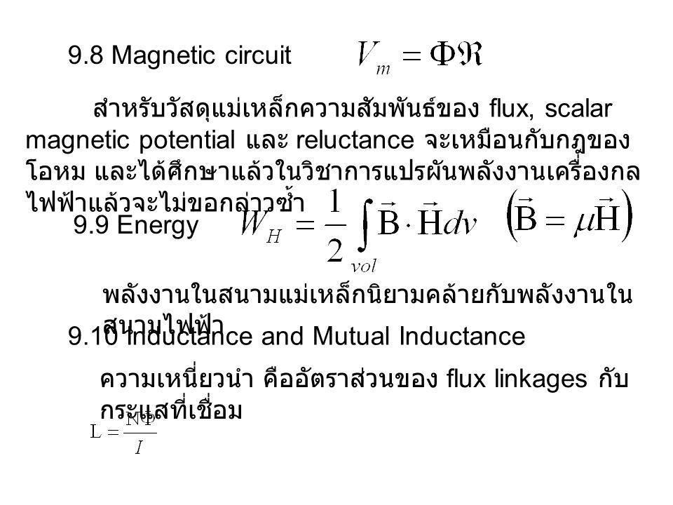 9.8 Magnetic circuit สำหรับวัสดุแม่เหล็กความสัมพันธ์ของ flux, scalar magnetic potential และ reluctance จะเหมือนกับกฎของ โอหม และได้ศึกษาแล้วในวิชาการแปรผันพลังงานเครื่องกล ไฟฟ้าแล้วจะไม่ขอกล่าวซ้ำ 9.9 Energy พลังงานในสนามแม่เหล็กนิยามคล้ายกับพลังงานใน สนามไฟฟ้า 9.10 Inductance and Mutual Inductance ความเหนี่ยวนำ คืออัตราส่วนของ flux linkages กับ กระแสที่เชื่อม