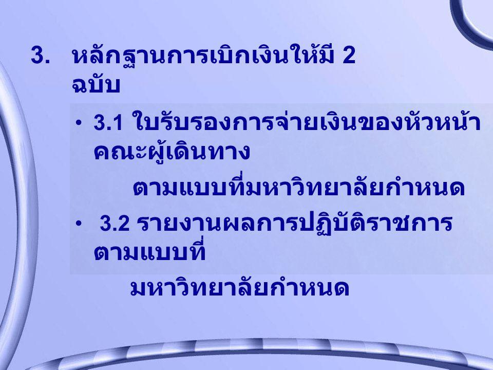 3. หลักฐานการเบิกเงินให้มี 2 ฉบับ 3. 1 ใบรับรองการจ่ายเงินของหัวหน้า คณะผู้เดินทาง ตามแบบที่มหาวิทยาลัยกำหนด 3.2 รายงานผลการปฏิบัติราชการ ตามแบบที่ มห