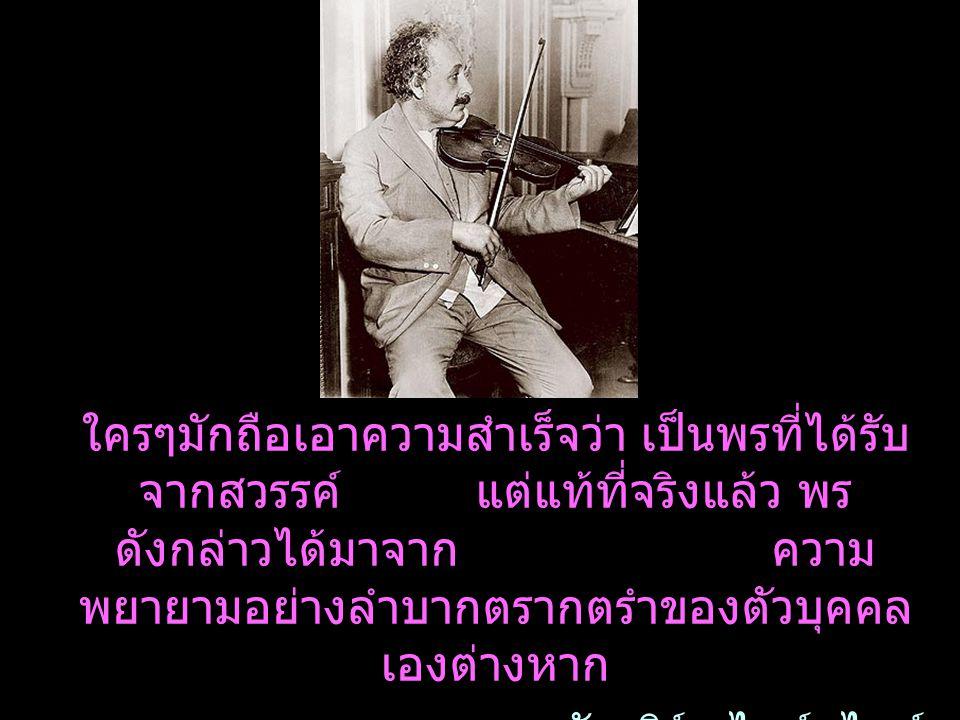 ใครๆมักถือเอาความสำเร็จว่า เป็นพรที่ได้รับ จากสวรรค์ แต่แท้ที่จริงแล้ว พร ดังกล่าวได้มาจาก ความ พยายามอย่างลำบากตรากตรำของตัวบุคคล เองต่างหาก อัลเบิร์ต ไอน์สไตน์