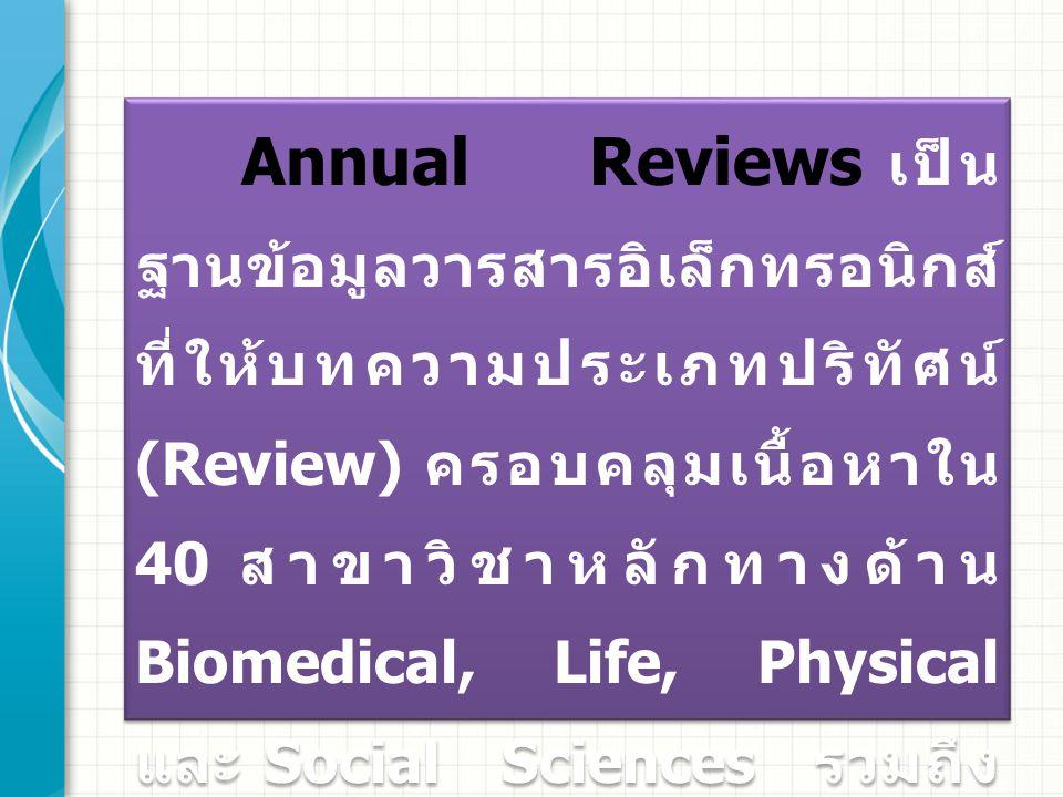 Annual Reviews เป็น ฐานข้อมูลวารสารอิเล็กทรอนิกส์ ที่ให้บทความประเภทปริทัศน์ (Review) ครอบคลุมเนื้อหาใน 40 สาขาวิชาหลักทางด้าน Biomedical, Life, Physi