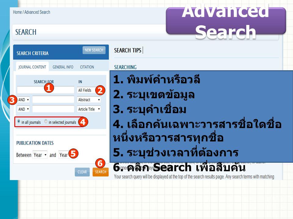 Advanced Search 1. พิมพ์คำหรือวลี 2. ระบุเขตข้อมูล 3. ระบุคำเชื่อม 4. เลือกค้นเฉพาะวารสารชื่อใดชื่อ หนึ่งหรือวารสารทุกชื่อ 5. ระบุช่วงเวลาที่ต้องการ 6