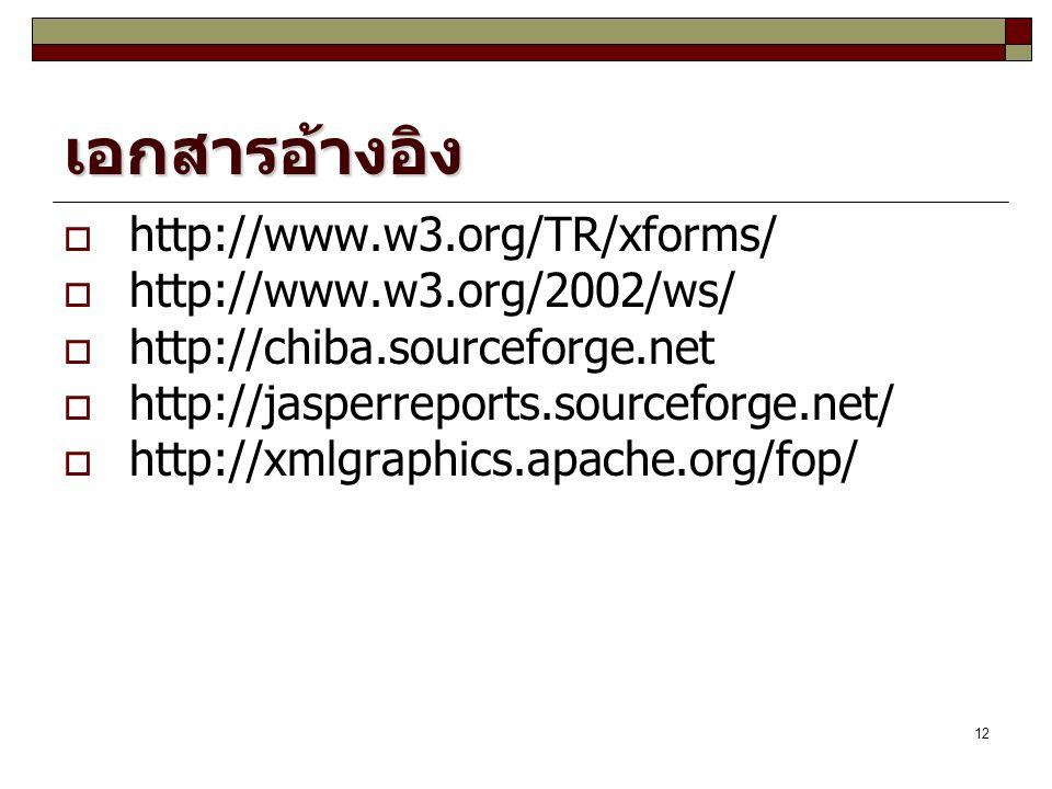 12 เอกสารอ้างอิง  http://www.w3.org/TR/xforms/  http://www.w3.org/2002/ws/  http://chiba.sourceforge.net  http://jasperreports.sourceforge.net/  http://xmlgraphics.apache.org/fop/
