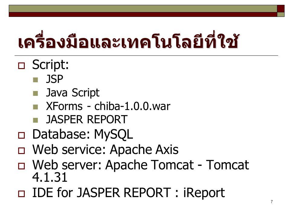 7 เครื่องมือและเทคโนโลยีที่ใช้  Script: JSP Java Script XForms - chiba-1.0.0.war JASPER REPORT  Database: MySQL  Web service: Apache Axis  Web server: Apache Tomcat - Tomcat 4.1.31  IDE for JASPER REPORT : iReport