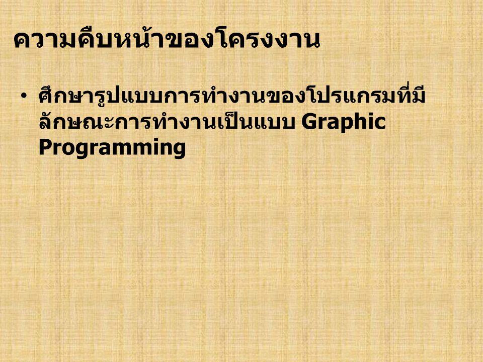 ความคืบหน้าของโครงงาน ศึกษารูปแบบการทำงานของโปรแกรมที่มี ลักษณะการทำงานเป็นแบบ Graphic Programming