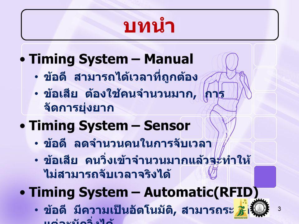 Timing System – Manual ข้อดี สามารถได้เวลาที่ถูกต้อง ข้อเสีย ต้องใช้คนจำนวนมาก, การ จัดการยุ่งยาก Timing System – Sensor ข้อดี ลดจำนวนคนในการจับเวลา ข้อเสีย คนวิ่งเข้าจำนวนมากแล้วจะทำให้ ไม่สามารถจับเวลาจริงได้ Timing System – Automatic(RFID) ข้อดี มีความเป็นอัตโนมัติ, สามารถระบุถึง แต่ละนักวิ่งได้ ข้อเสีย เวลาที่ได้เป็นเวลาโดยประมาณ 3 บทนำ