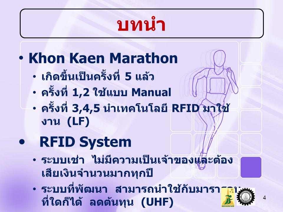 Khon Kaen Marathon เกิดขึ้นเป็นครั้งที่ 5 แล้ว ครั้งที่ 1,2 ใช้แบบ Manual ครั้งที่ 3,4,5 นำเทคโนโลยี RFID มาใช้ งาน (LF) RFID System ระบบเช่า ไม่มีความเป็นเจ้าของและต้อง เสียเงินจำนวนมากทุกปี ระบบที่พัฒนา สามารถนำใช้กับมาราธอน ที่ใดก็ได้ ลดต้นทุน (UHF) 4 บทนำ