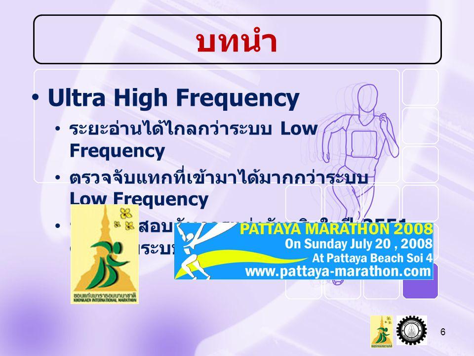 Ultra High Frequency ระยะอ่านได้ไกลกว่าระบบ Low Frequency ตรวจจับแทกที่เข้ามาได้มากกว่าระบบ Low Frequency จะใช้ทดสอบกับการแข่งขันจริงในปี 2551 ควบคู่กับระบบเช่า 6 บทนำ