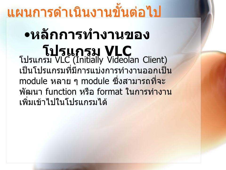 แผนการดำเนินงานขั้นต่อไป หลักการทำงานของ โปรแกรม VLC โปรแกรม VLC (Initially Videolan Client) เป็นโปรแกรมที่มีการแบ่งการทำงานออกเป็น module หลาย ๆ module ซึ่งสามารถที่จะ พัฒนา function หรือ format ในการทำงาน เพิ่มเข้าไปในโปรแกรมได้