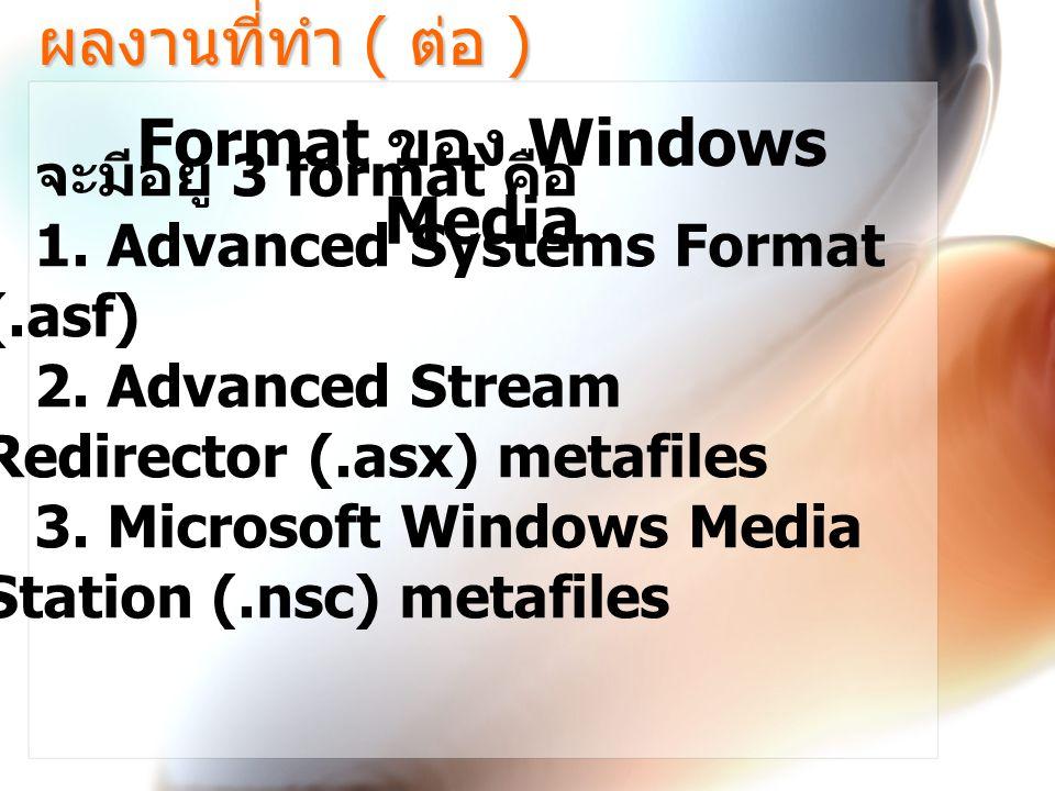 ผลงานที่ทำ ( ต่อ ) Format ของ Windows Media จะมีอยู่ 3 format คือ 1.