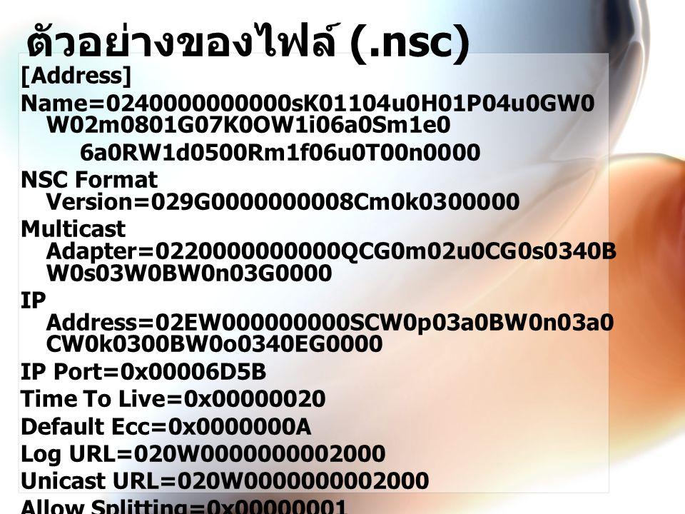 ตัวอย่างของไฟล์ (.nsc) [Address] Name=0240000000000sK01104u0H01P04u0GW0 W02m0801G07K0OW1i06a0Sm1e0 6a0RW1d0500Rm1f06u0T00n0000 NSC Format Version=029G0000000008Cm0k0300000 Multicast Adapter=0220000000000QCG0m02u0CG0s0340B W0s03W0BW0n03G0000 IP Address=02EW000000000SCW0p03a0BW0n03a0 CW0k0300BW0o0340EG0000 IP Port=0x00006D5B Time To Live=0x00000020 Default Ecc=0x0000000A Log URL=020W0000000002000 Unicast URL=020W0000000002000 Allow Splitting=0x00000001 Allow Caching=0x00000001 Cache Expiration Time=0x00015180