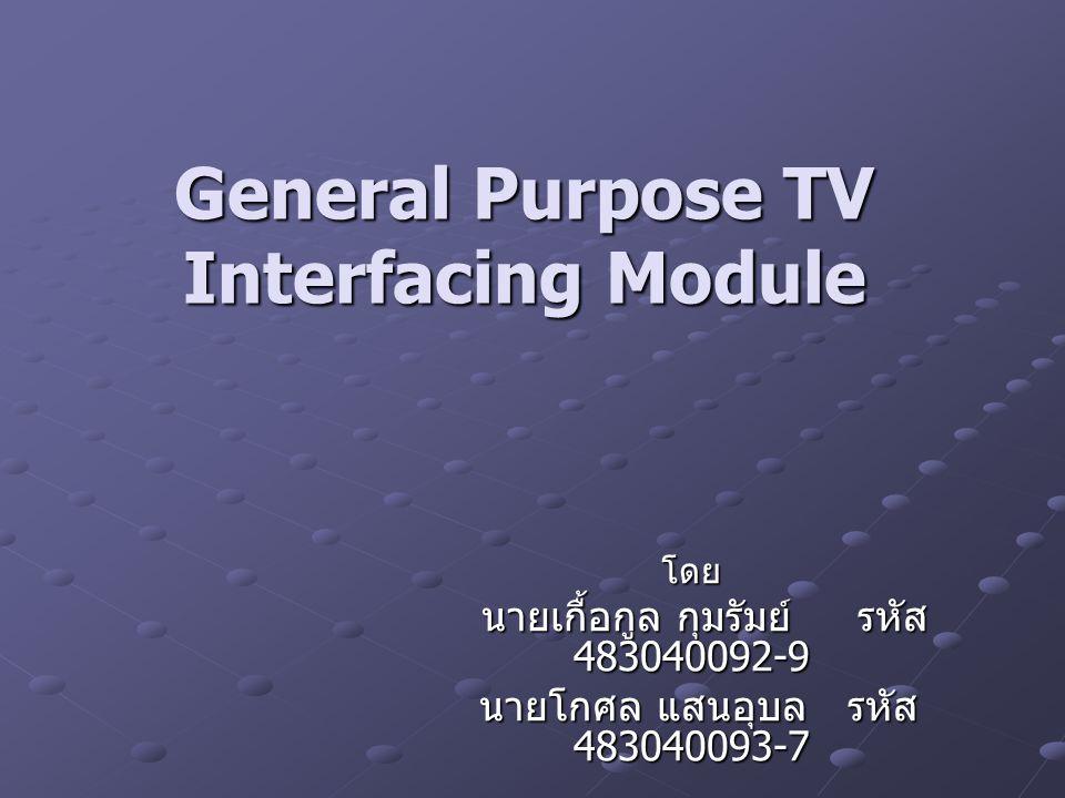 General Purpose TV Interfacing Module โดย นายเกื้อกูล กุมรัมย์ รหัส 483040092-9 นายเกื้อกูล กุมรัมย์ รหัส 483040092-9 นายโกศล แสนอุบล รหัส 483040093-7