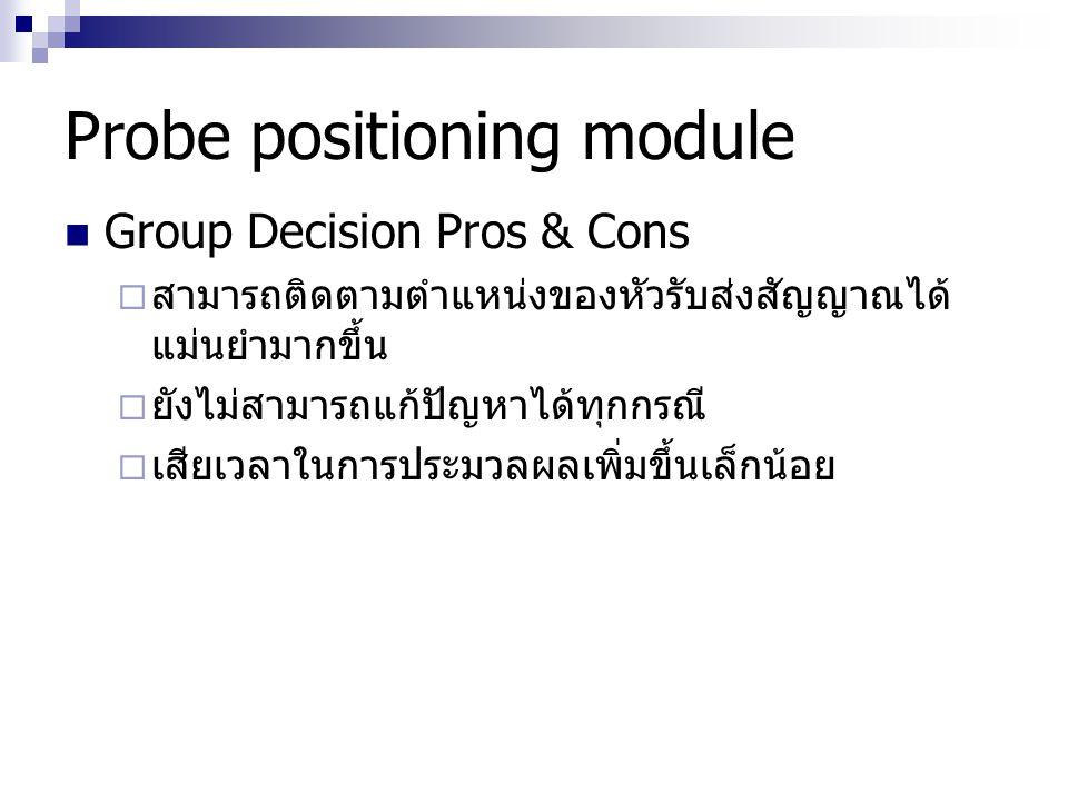 Probe positioning module Group Decision Pros & Cons  สามารถติดตามตำแหน่งของหัวรับส่งสัญญาณได้ แม่นยำมากขึ้น  ยังไม่สามารถแก้ปัญหาได้ทุกกรณี  เสียเว
