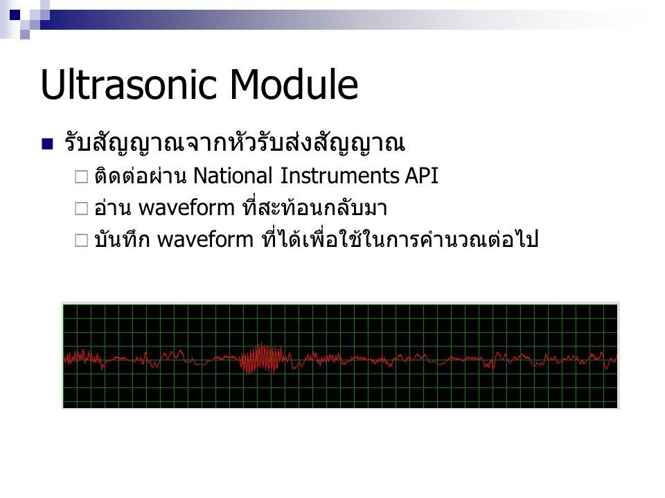 Ultrasonic Module รับสัญญาณจากหัวรับส่งสัญญาณ  ติดต่อผ่าน National Instruments API  อ่าน waveform ที่สะท้อนกลับมา  บันทึก waveform ที่ได้เพื่อใช้ใน