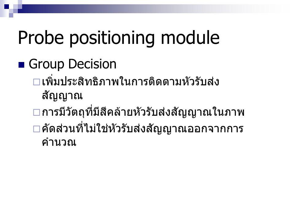 Probe positioning module Group Decision  เพิ่มประสิทธิภาพในการติดตามหัวรับส่ง สัญญาณ  การมีวัตถุที่มีสีคล้ายหัวรับส่งสัญญาณในภาพ  คัดส่วนที่ไม่ใช่ห