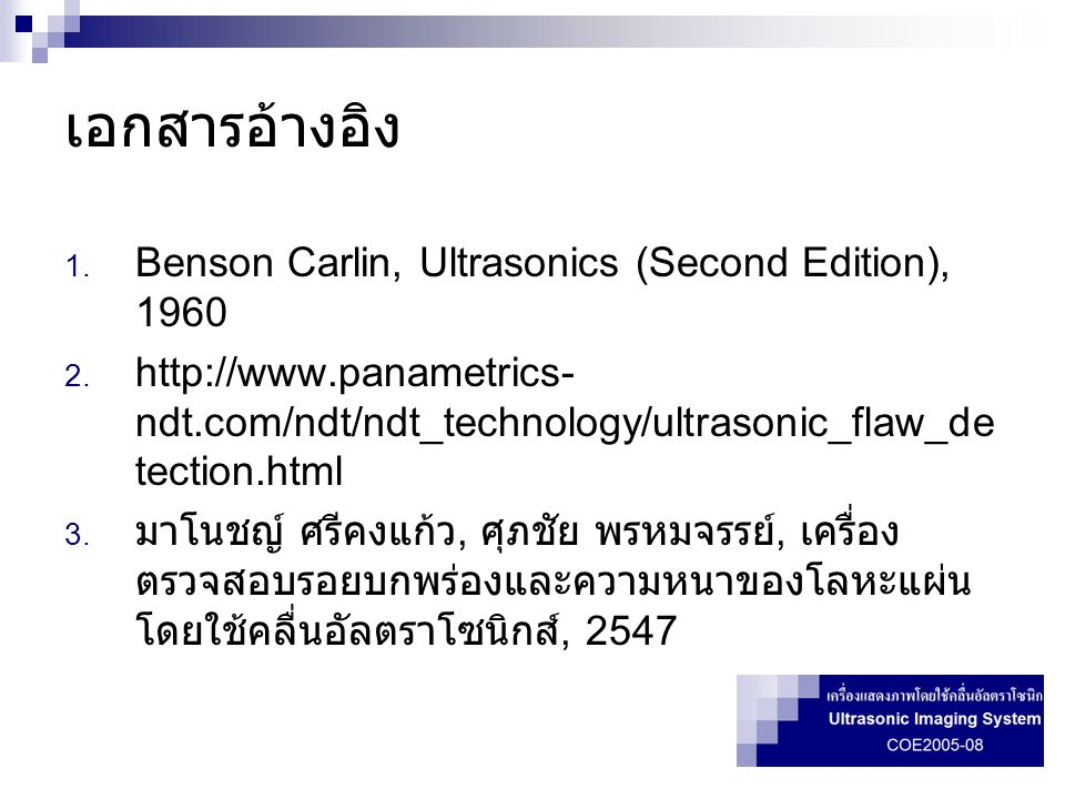 เอกสารอ้างอิง 1. Benson Carlin, Ultrasonics (Second Edition), 1960 2. http://www.panametrics- ndt.com/ndt/ndt_technology/ultrasonic_flaw_de tection.ht