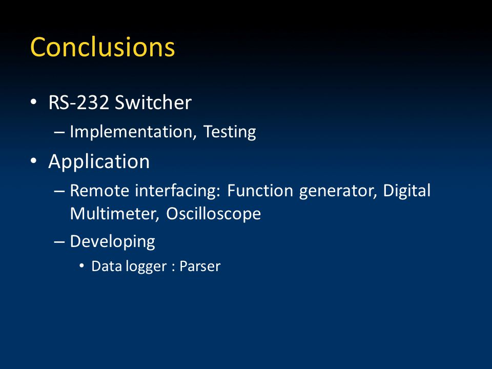 Conclusions RS-232 Switcher – Implementation, Testing Application – Remote interfacing: Function generator, Digital Multimeter, Oscilloscope – Developing Data logger : Parser