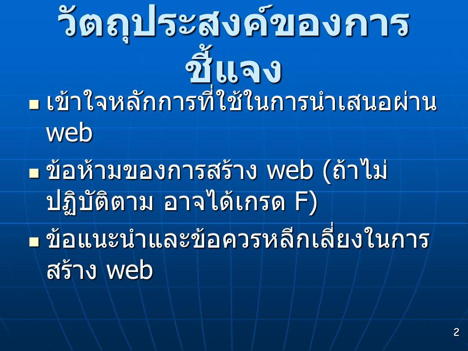 2 วัตถุประสงค์ของการ ชี้แจง เข้าใจหลักการที่ใช้ในการนำเสนอผ่าน web เข้าใจหลักการที่ใช้ในการนำเสนอผ่าน web ข้อห้ามของการสร้าง web ( ถ้าไม่ ปฏิบัติตาม อาจได้เกรด F) ข้อห้ามของการสร้าง web ( ถ้าไม่ ปฏิบัติตาม อาจได้เกรด F) ข้อแนะนำและข้อควรหลีกเลี่ยงในการ สร้าง web ข้อแนะนำและข้อควรหลีกเลี่ยงในการ สร้าง web