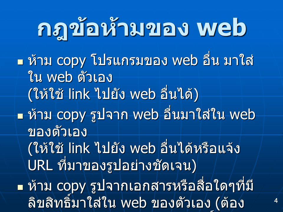 4 กฎข้อห้ามของ web ห้าม copy โปรแกรมของ web อื่น มาใส่ ใน web ตัวเอง ( ให้ใช้ link ไปยัง web อื่นได้ ) ห้าม copy โปรแกรมของ web อื่น มาใส่ ใน web ตัวเอง ( ให้ใช้ link ไปยัง web อื่นได้ ) ห้าม copy รูปจาก web อื่นมาใส่ใน web ของตัวเอง ( ให้ใช้ link ไปยัง web อื่นได้หรือแจ้ง URL ที่มาของรูปอย่างชัดเจน ) ห้าม copy รูปจาก web อื่นมาใส่ใน web ของตัวเอง ( ให้ใช้ link ไปยัง web อื่นได้หรือแจ้ง URL ที่มาของรูปอย่างชัดเจน ) ห้าม copy รูปจากเอกสารหรือสื่อใดๆที่มี ลิขสิทธิ์มาใส่ใน web ของตัวเอง ( ต้อง ได้รับอนุญาตจากเจ้าของลิขสิทธิ์ก่อน ) ห้าม copy รูปจากเอกสารหรือสื่อใดๆที่มี ลิขสิทธิ์มาใส่ใน web ของตัวเอง ( ต้อง ได้รับอนุญาตจากเจ้าของลิขสิทธิ์ก่อน )