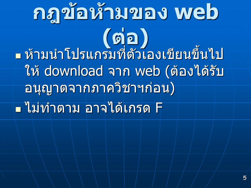 5 กฎข้อห้ามของ web ( ต่อ ) ห้ามนำโปรแกรมที่ตัวเองเขียนขึ้นไป ให้ download จาก web ( ต้องได้รับ อนุญาตจากภาควิชาฯก่อน ) ห้ามนำโปรแกรมที่ตัวเองเขียนขึ้นไป ให้ download จาก web ( ต้องได้รับ อนุญาตจากภาควิชาฯก่อน ) ไม่ทำตาม อาจได้เกรด F ไม่ทำตาม อาจได้เกรด F