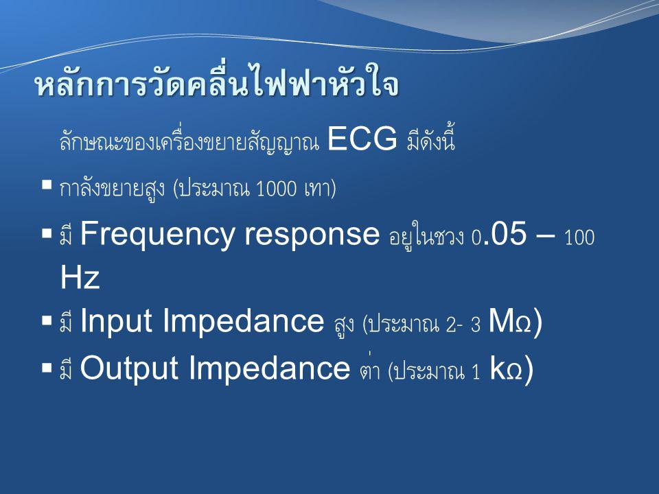 หลักการวัดคลื่นไฟฟ้าหัวใจ ลักษณะของเครื่องขยายสัญญาณ ECG มีดังนี้  กำลังขยายสูง ( ประมาณ 1000 เท่า )  มี Frequency response อยู่ในช่วง 0.05 – 100 Hz