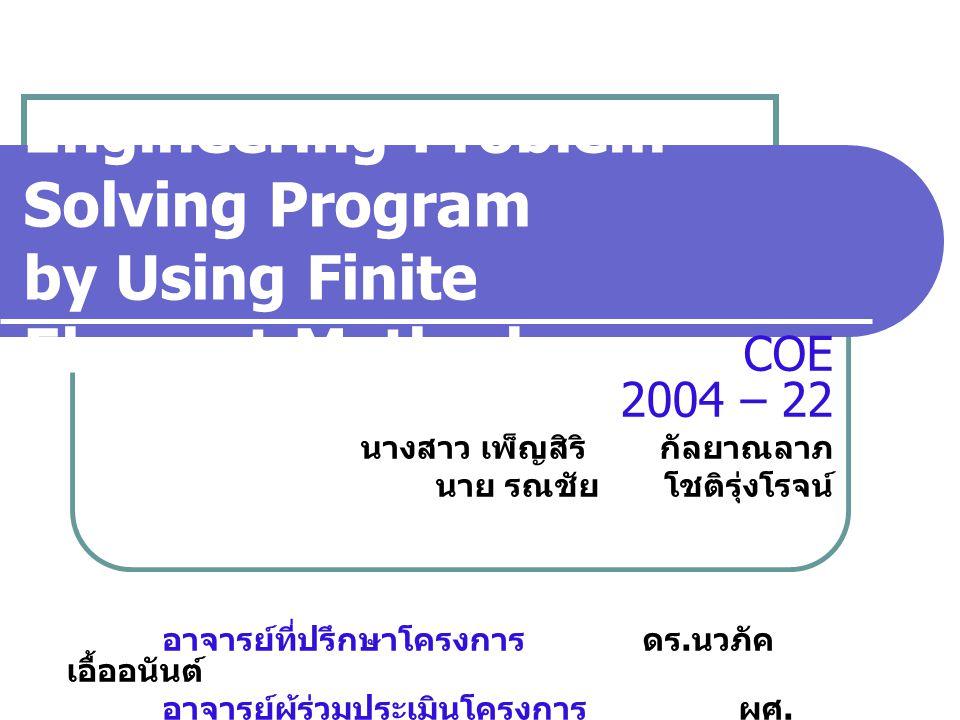 Engineering Problem Solving Program by Using Finite Element Method COE 2004 – 22 นางสาว เพ็ญสิริ กัลยาณลาภ นาย รณชัย โชติรุ่งโรจน์ อาจารย์ที่ปรึกษาโครงการดร.