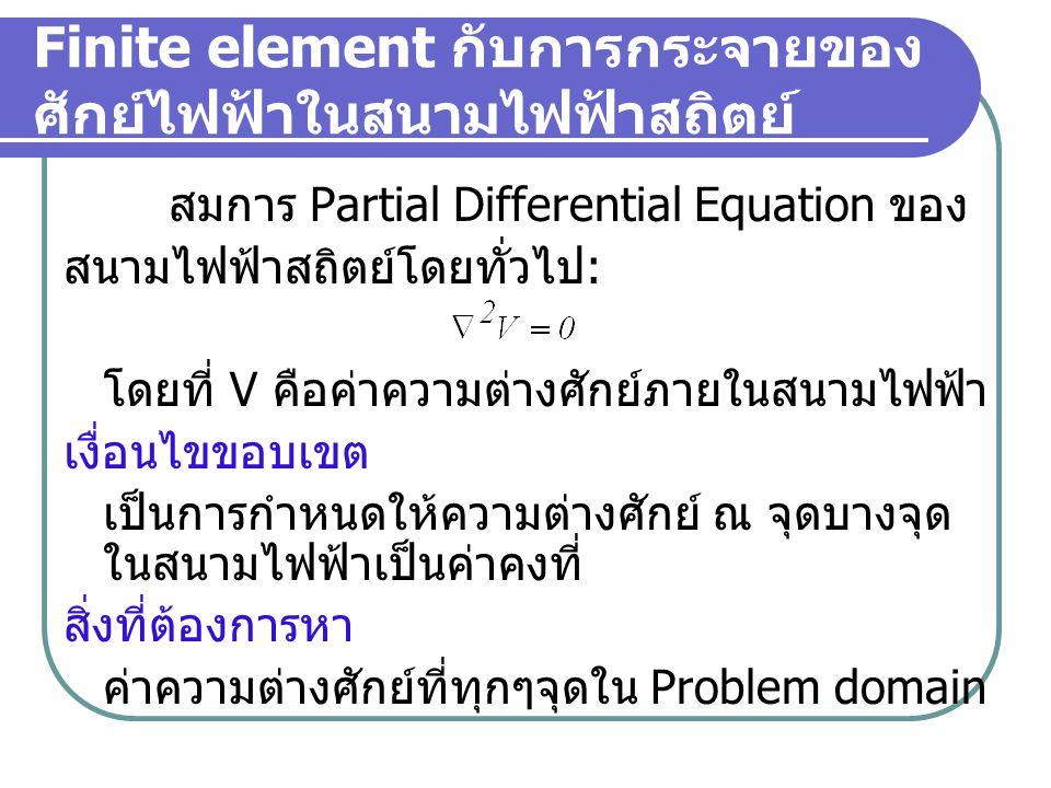 Finite element กับการกระจายของ ศักย์ไฟฟ้าในสนามไฟฟ้าสถิตย์ สมการ Partial Differential Equation ของ สนามไฟฟ้าสถิตย์โดยทั่วไป : โดยที่ V คือค่าความต่างศักย์ภายในสนามไฟฟ้า เงื่อนไขขอบเขต เป็นการกำหนดให้ความต่างศักย์ ณ จุดบางจุด ในสนามไฟฟ้าเป็นค่าคงที่ สิ่งที่ต้องการหา ค่าความต่างศักย์ที่ทุกๆจุดใน Problem domain