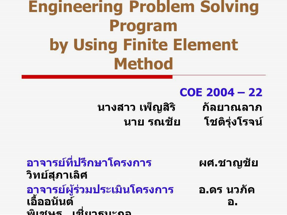 Engineering Problem Solving Program by Using Finite Element Method COE 2004 – 22 นางสาว เพ็ญสิริ กัลยาณลาภ นาย รณชัย โชติรุ่งโรจน์ อาจารย์ที่ปรึกษาโครงการผศ.