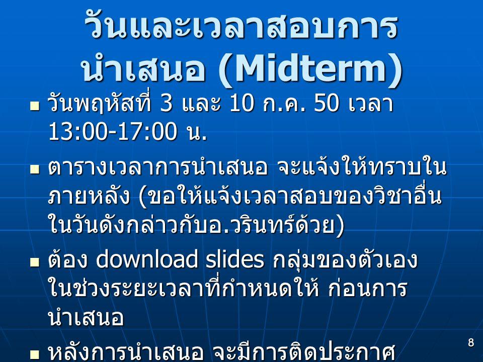 8 วันและเวลาสอบการ นำเสนอ (Midterm) วันพฤหัสที่ 3 และ 10 ก. ค. 50 เวลา 13:00-17:00 น. วันพฤหัสที่ 3 และ 10 ก. ค. 50 เวลา 13:00-17:00 น. ตารางเวลาการนำ