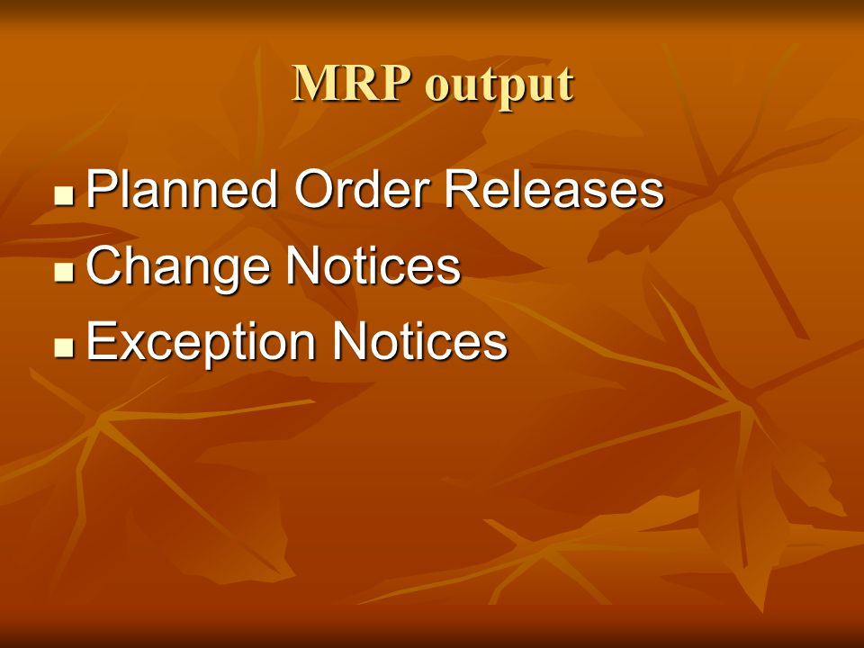 MRP output Planned Order Releases Planned Order Releases Change Notices Change Notices Exception Notices Exception Notices
