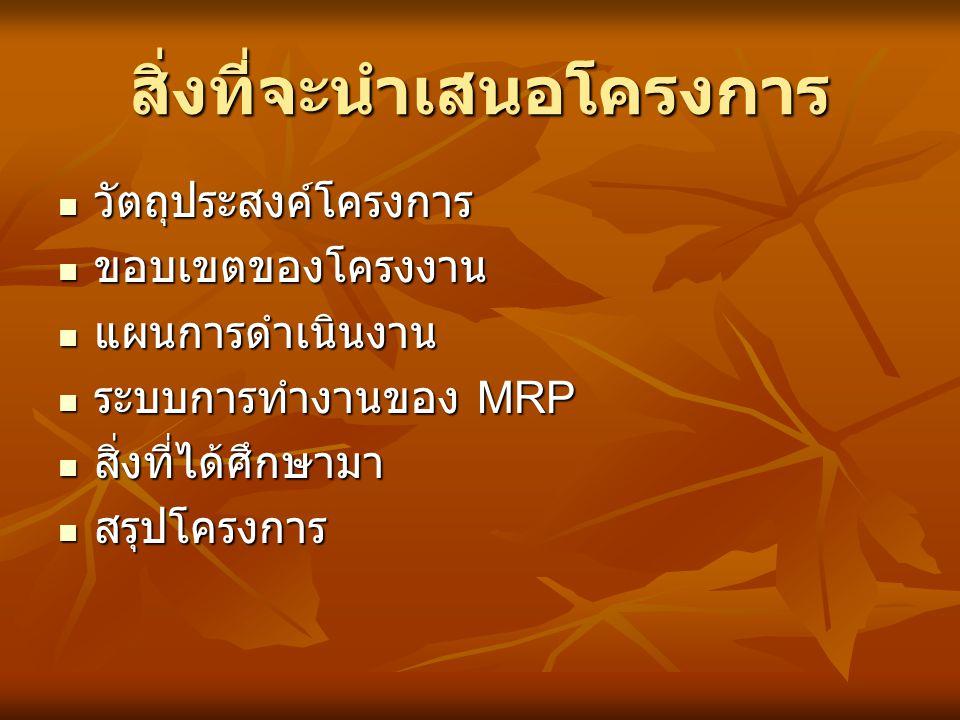 สิ่งที่จะนำเสนอโครงการ วัตถุประสงค์โครงการ วัตถุประสงค์โครงการ ขอบเขตของโครงงาน ขอบเขตของโครงงาน แผนการดำเนินงาน แผนการดำเนินงาน ระบบการทำงานของ MRP ร
