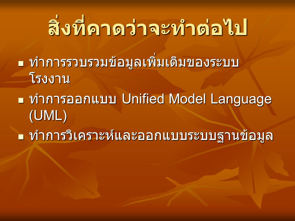 สิ่งที่คาดว่าจะทำต่อไป ทำการรวบรวมข้อมูลเพิ่มเติมของระบบ โรงงาน ทำการรวบรวมข้อมูลเพิ่มเติมของระบบ โรงงาน ทำการออกแบบ Unified Model Language (UML) ทำกา