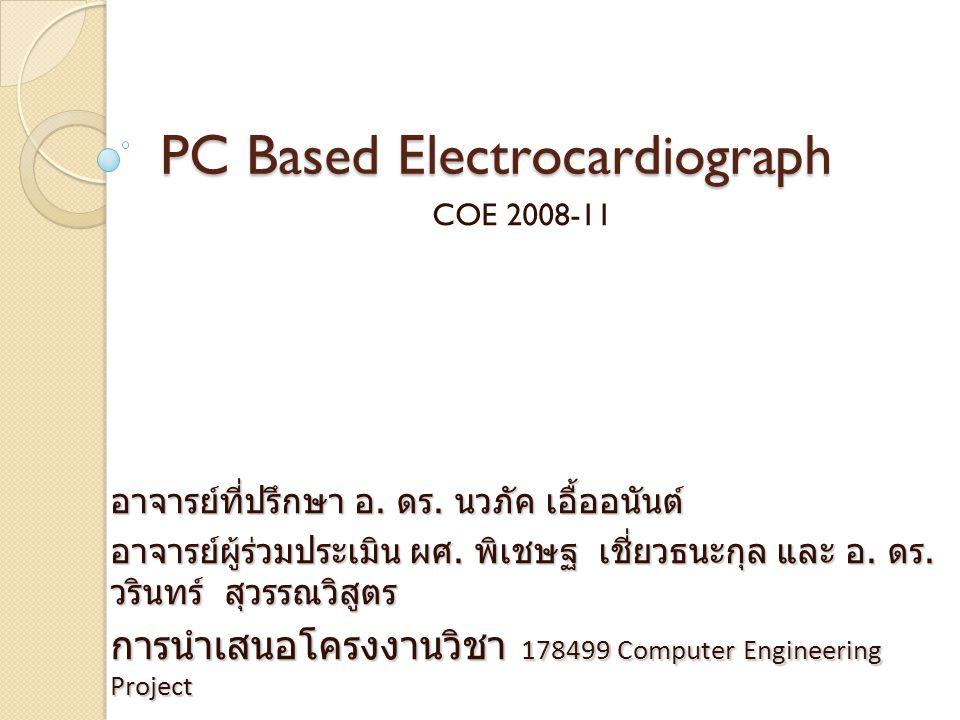 PC Based Electrocardiograph COE 2008-11 อาจารย์ที่ปรึกษา อ. ดร. นวภัค เอื้ออนันต์ อาจารย์ผู้ร่วมประเมิน ผศ. พิเชษฐ เชี่ยวธนะกุล และ อ. ดร. วรินทร์ สุว