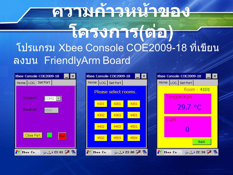 ความก้าวหน้าของ โครงการ ( ต่อ ) โปรแกรม Xbee Console COE2009-18 ที่เขียน ลงบน FriendlyArm Board